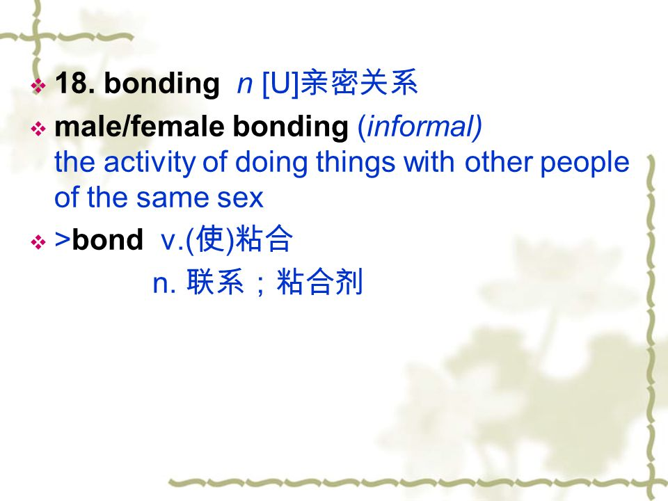 18. bonding n [U]亲密关系 male/female bonding (informal) the activity of doing things with other people of the same sex.